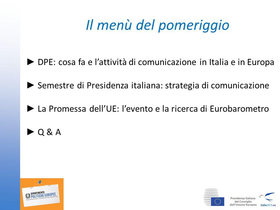 Il menù del pomeriggio ► DPE: cosa fa e l'attività di comunicazione in Italia e in Europa ► Semestre di Presidenza italiana: strategia di comunicazione ► La Promessa dell'UE: l'evento e la ricerca di Eurobarometro ► Q & A