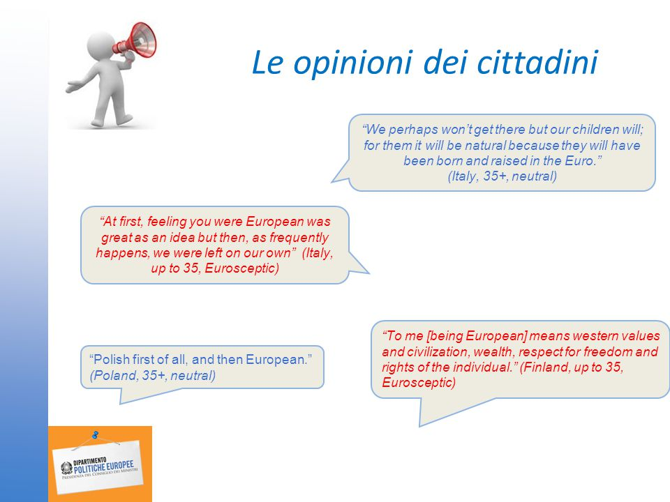Le opinioni dei cittadini We perhaps won't get there but our children will; for them it will be natural because they will have been born and raised in the Euro. (Italy, 35+, neutral) At first, feeling you were European was great as an idea but then, as frequently happens, we were left on our own (Italy, up to 35, Eurosceptic) Polish first of all, and then European. (Poland, 35+, neutral) To me [being European] means western values and civilization, wealth, respect for freedom and rights of the individual. (Finland, up to 35, Eurosceptic)