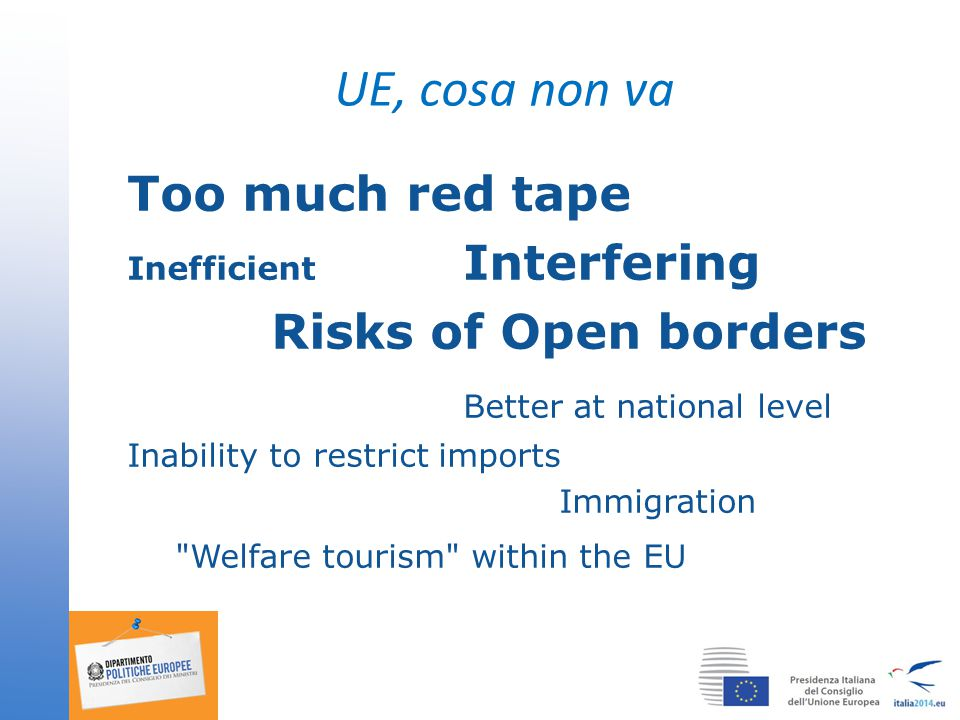 UE, cosa non va Too much red tape Inefficient Interfering Risks of Open borders Better at national level Inability to restrict imports Immigration Welfare tourism within the EU