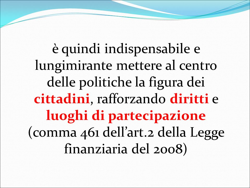 è quindi indispensabile e lungimirante mettere al centro delle politiche la figura dei cittadini, rafforzando diritti e luoghi di partecipazione (comma 461 dell'art.2 della Legge finanziaria del 2008)
