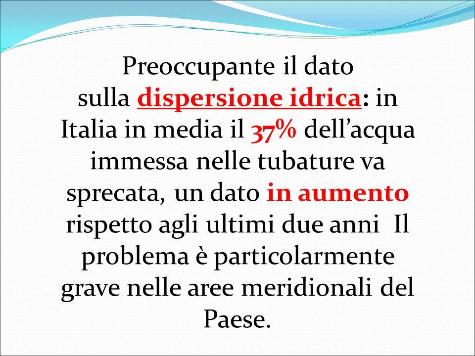 Preoccupante il dato sulla dispersione idrica: in Italia in media il 37% dell'acqua immessa nelle tubature va sprecata, un dato in aumento rispetto agli ultimi due anni Il problema è particolarmente grave nelle aree meridionali del Paese.