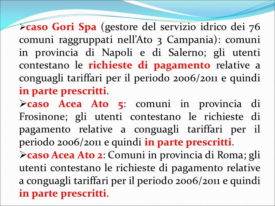  caso Gori Spa (gestore del servizio idrico dei 76 comuni raggruppati nell'Ato 3 Campania): comuni in provincia di Napoli e di Salerno; gli utenti contestano le richieste di pagamento relative a conguagli tariffari per il periodo 2006/2011 e quindi in parte prescritti.