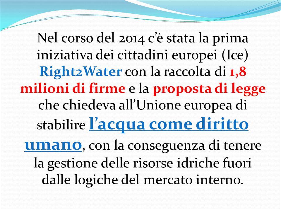 Nel corso del 2014 c'è stata la prima iniziativa dei cittadini europei (Ice) Right2Water con la raccolta di 1,8 milioni di firme e la proposta di legge che chiedeva all'Unione europea di stabilire l'acqua come diritto umano, con la conseguenza di tenere la gestione delle risorse idriche fuori dalle logiche del mercato interno.