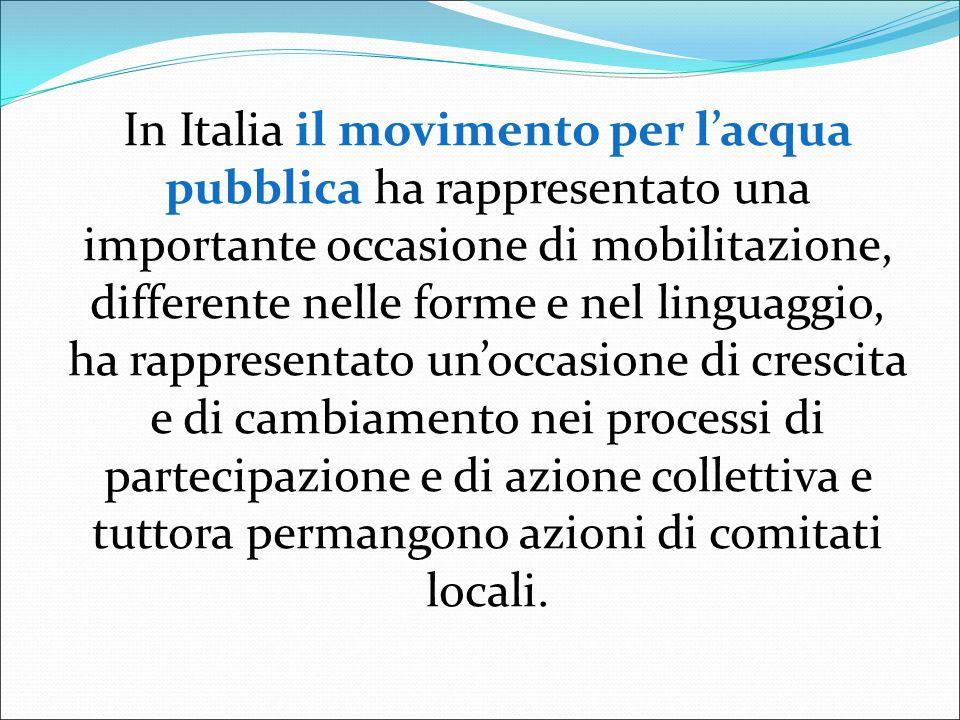 In Italia il movimento per l'acqua pubblica ha rappresentato una importante occasione di mobilitazione, differente nelle forme e nel linguaggio, ha rappresentato un'occasione di crescita e di cambiamento nei processi di partecipazione e di azione collettiva e tuttora permangono azioni di comitati locali.