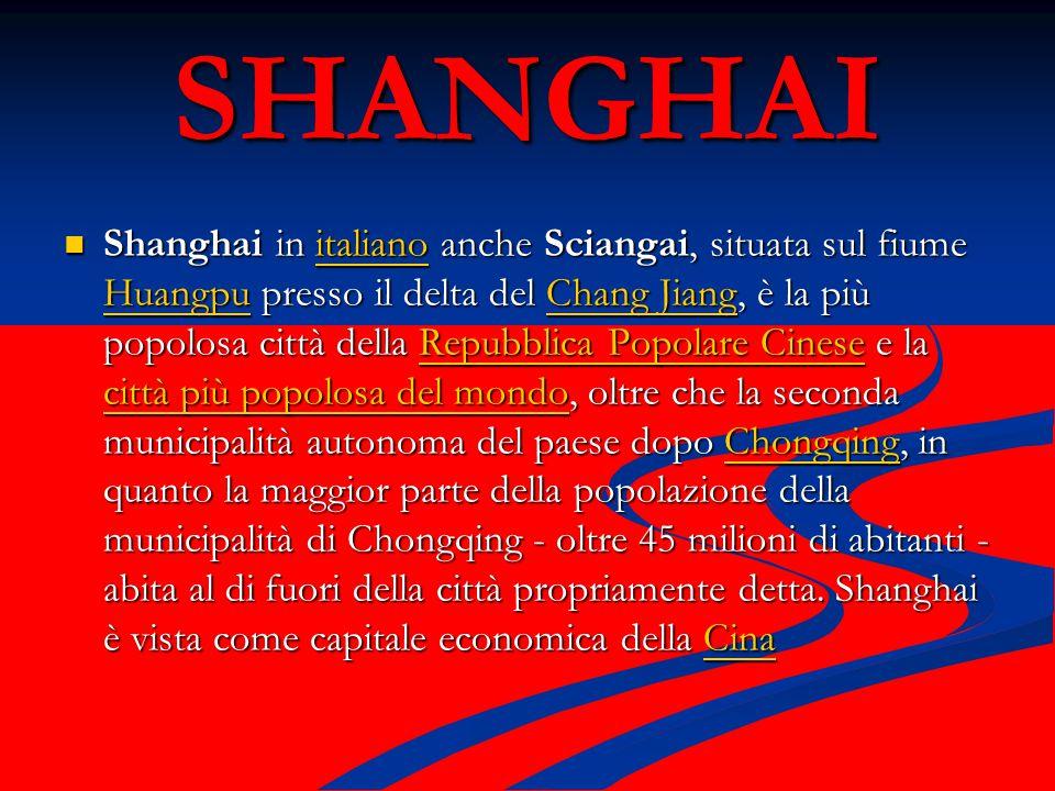 SHANGHAI Shanghai in italiano anche Sciangai, situata sul fiume Huangpu presso il delta del Chang Jiang, è la più popolosa città della Repubblica Popolare Cinese e la città più popolosa del mondo, oltre che la seconda municipalità autonoma del paese dopo Chongqing, in quanto la maggior parte della popolazione della municipalità di Chongqing - oltre 45 milioni di abitanti - abita al di fuori della città propriamente detta.