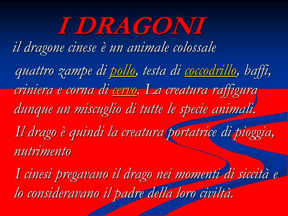 I DRAGONI il dragone cinese è un animale colossale il dragone cinese è un animale colossale quattro zampe di pollo, testa di coccodrillo, baffi, criniera e corna di cervo.