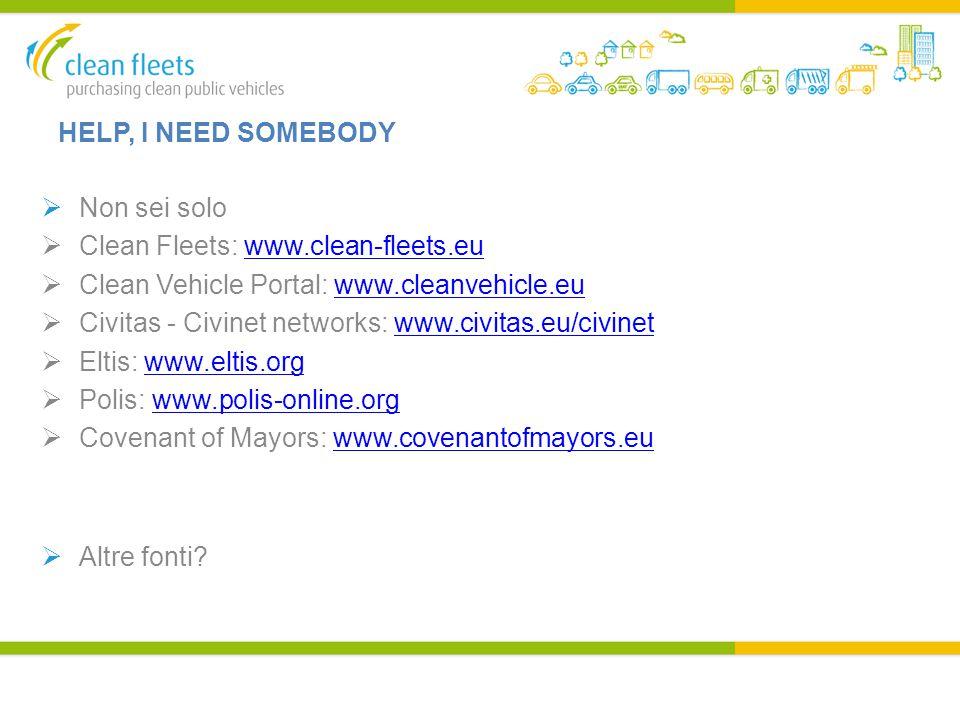 HELP, I NEED SOMEBODY  Non sei solo  Clean Fleets: www.clean-fleets.euwww.clean-fleets.eu  Clean Vehicle Portal: www.cleanvehicle.euwww.cleanvehicle.eu  Civitas - Civinet networks: www.civitas.eu/civinetwww.civitas.eu/civinet  Eltis: www.eltis.orgwww.eltis.org  Polis: www.polis-online.orgwww.polis-online.org  Covenant of Mayors: www.covenantofmayors.euwww.covenantofmayors.eu  Altre fonti?