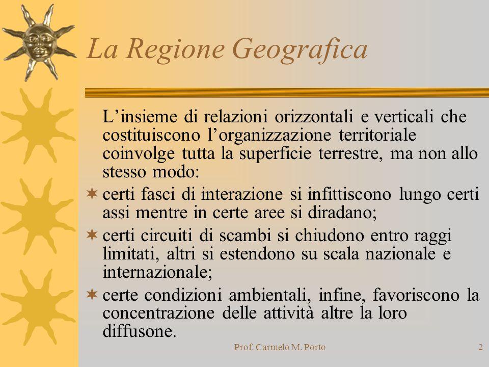 Prof. Carmelo M. Porto2 La Regione Geografica L'insieme di relazioni orizzontali e verticali che costituiscono l'organizzazione territoriale coinvolge