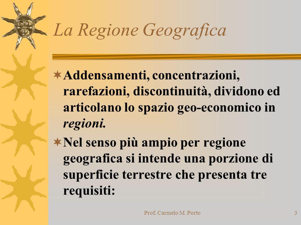 Prof. Carmelo M. Porto3 La Regione Geografica  Addensamenti, concentrazioni, rarefazioni, discontinuità, dividono ed articolano lo spazio geo-economi