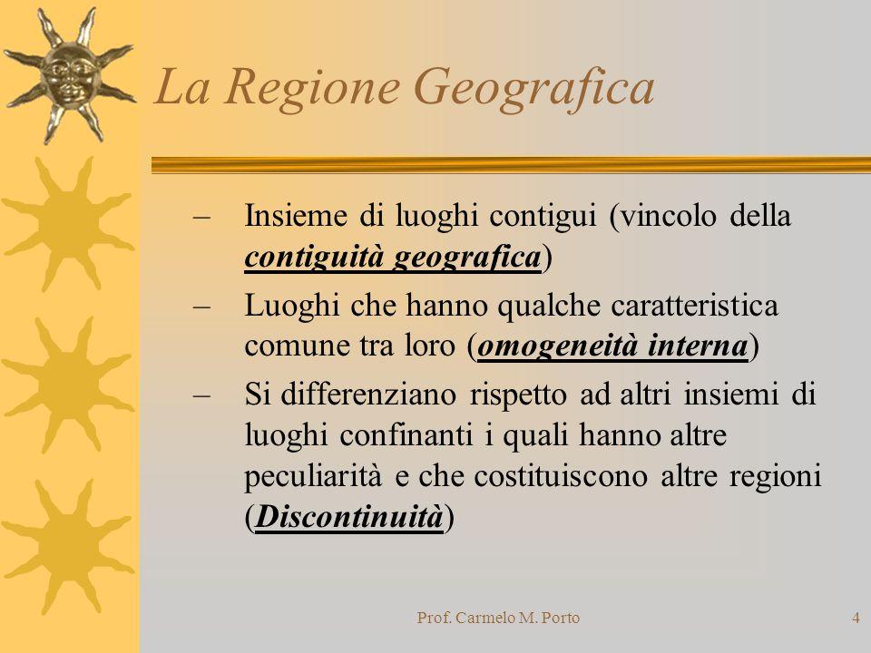Prof. Carmelo M. Porto4 La Regione Geografica –Insieme di luoghi contigui (vincolo della contiguità geografica) –Luoghi che hanno qualche caratteristi