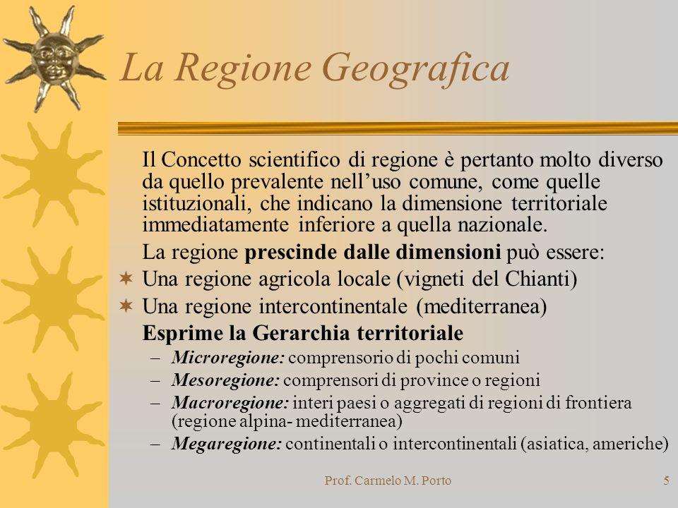 Prof. Carmelo M. Porto5 La Regione Geografica Il Concetto scientifico di regione è pertanto molto diverso da quello prevalente nell'uso comune, come q