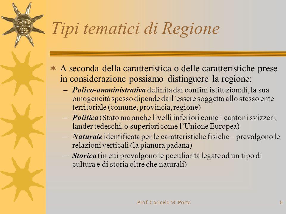Prof. Carmelo M. Porto6 Tipi tematici di Regione  A seconda della caratteristica o delle caratteristiche prese in considerazione possiamo distinguere