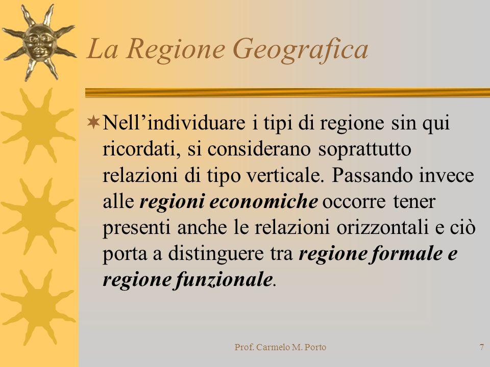 Prof. Carmelo M. Porto7 La Regione Geografica  Nell'individuare i tipi di regione sin qui ricordati, si considerano soprattutto relazioni di tipo ver