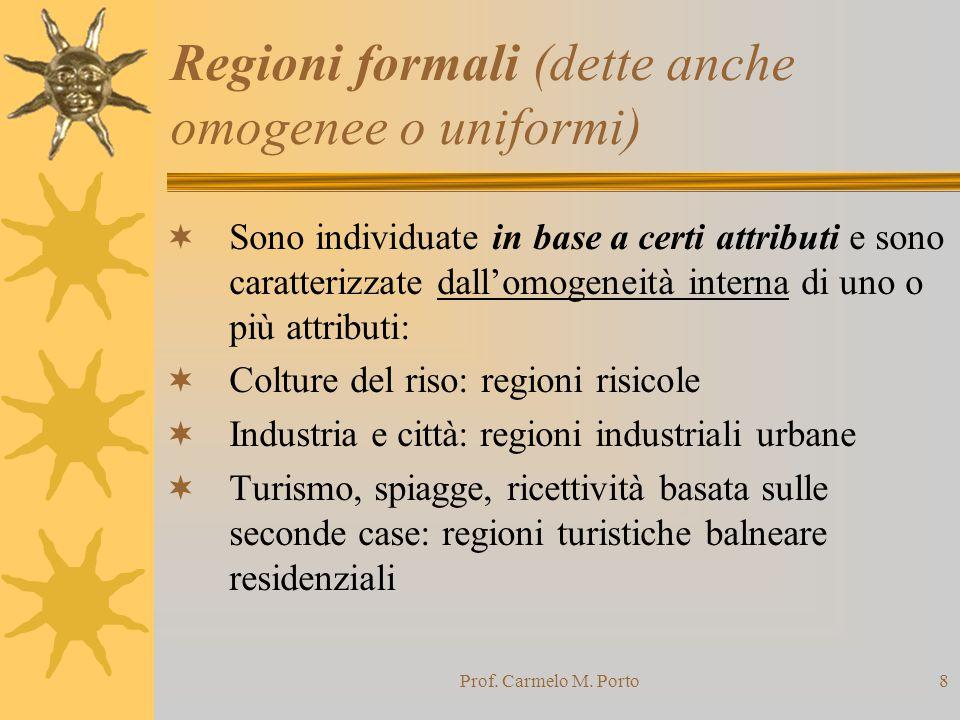Prof. Carmelo M. Porto8 Regioni formali (dette anche omogenee o uniformi)  Sono individuate in base a certi attributi e sono caratterizzate dall'omog