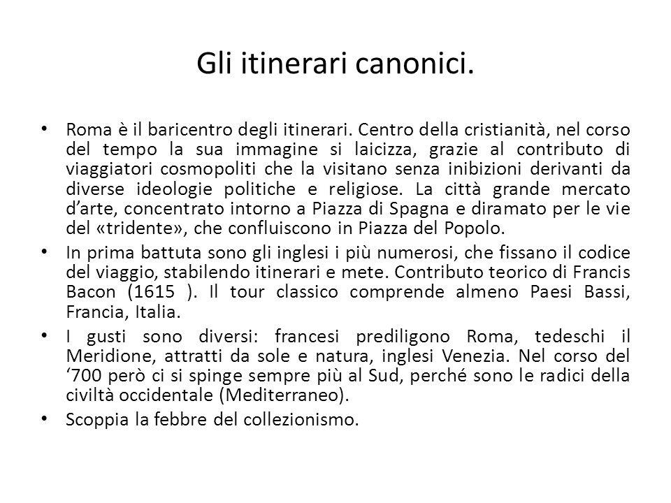 Gli itinerari canonici. Roma è il baricentro degli itinerari. Centro della cristianità, nel corso del tempo la sua immagine si laicizza, grazie al con
