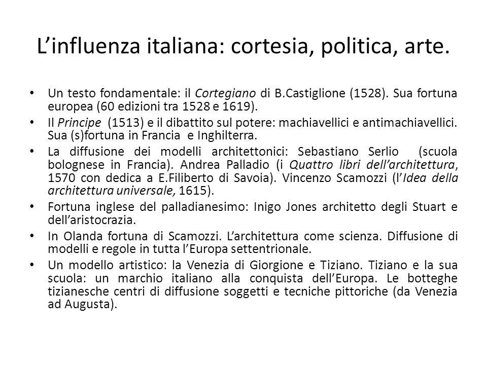 L'influenza italiana: cortesia, politica, arte. Un testo fondamentale: il Cortegiano di B.Castiglione (1528). Sua fortuna europea (60 edizioni tra 152