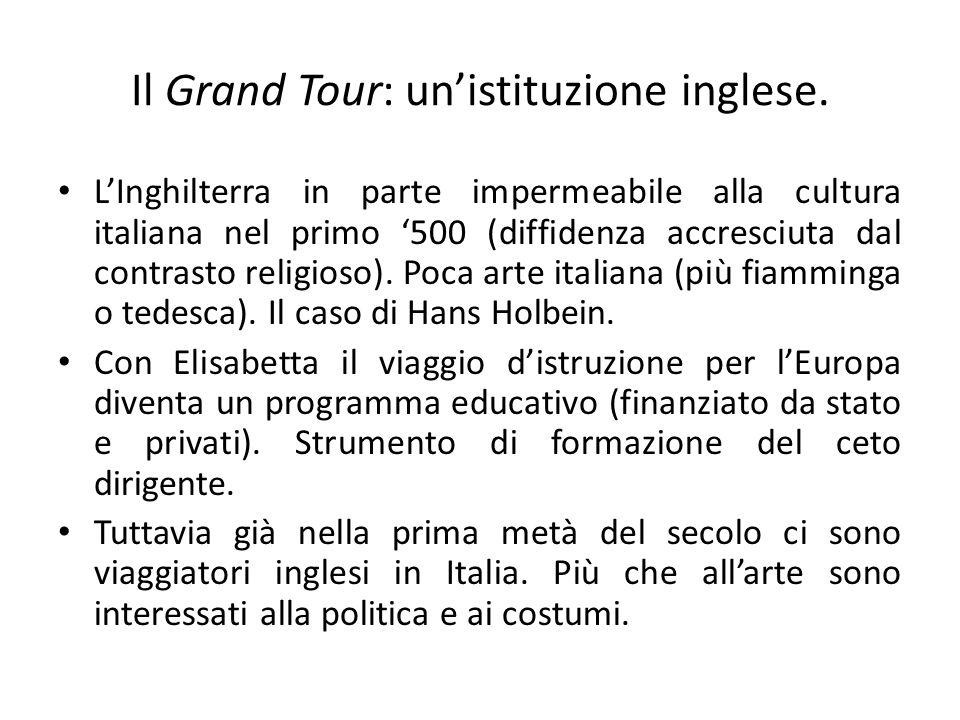 Il Grand Tour: un'istituzione inglese. L'Inghilterra in parte impermeabile alla cultura italiana nel primo '500 (diffidenza accresciuta dal contrasto