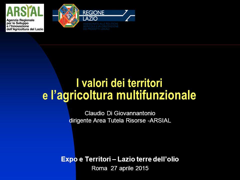 Claudio Di Giovannantonio dirigente Area Tutela Risorse -ARSIAL I valori dei territori e l'agricoltura multifunzionale Expo e Territori – Lazio terre dell'olio Roma 27 aprile 2015
