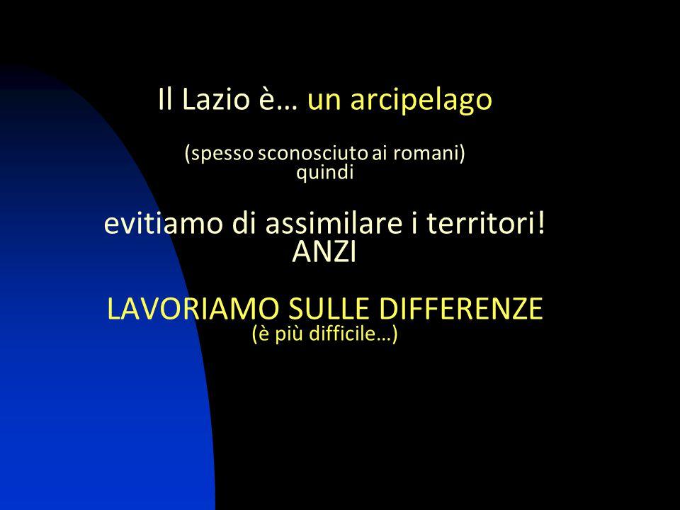 Il Lazio è… un arcipelago (spesso sconosciuto ai romani) quindi evitiamo di assimilare i territori! ANZI LAVORIAMO SULLE DIFFERENZE (è più difficile…)
