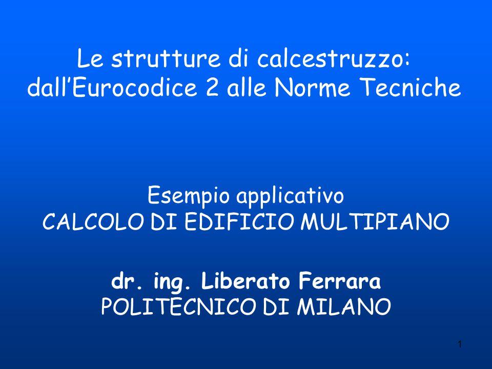 1 Esempio applicativo CALCOLO DI EDIFICIO MULTIPIANO dr. ing. Liberato Ferrara POLITECNICO DI MILANO Le strutture di calcestruzzo: dall'Eurocodice 2 a