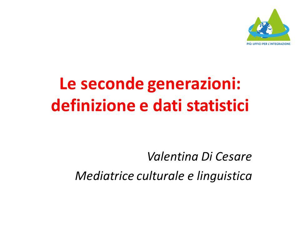 Le seconde generazioni: definizione e dati statistici Valentina Di Cesare Mediatrice culturale e linguistica