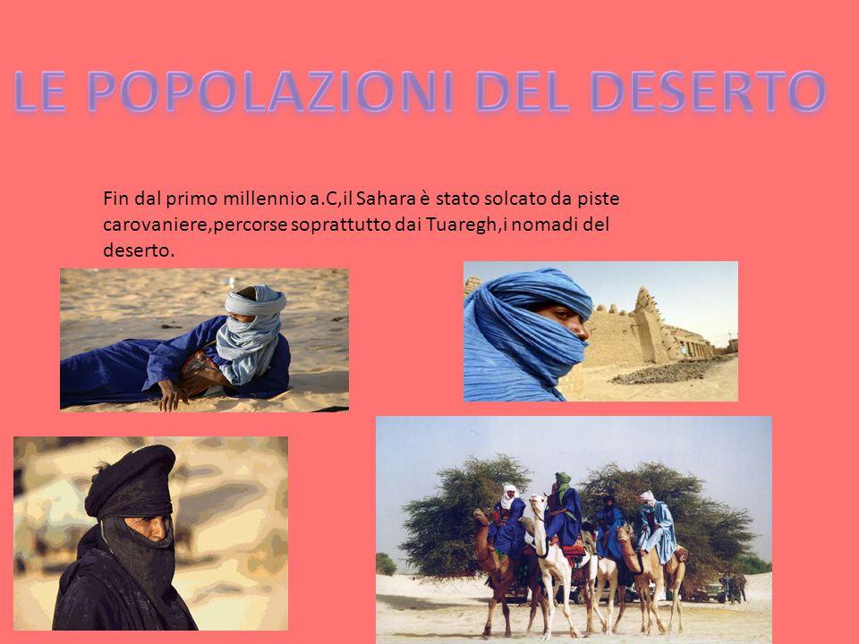 Fin dal primo millennio a.C,il Sahara è stato solcato da piste carovaniere,percorse soprattutto dai Tuaregh,i nomadi del deserto.
