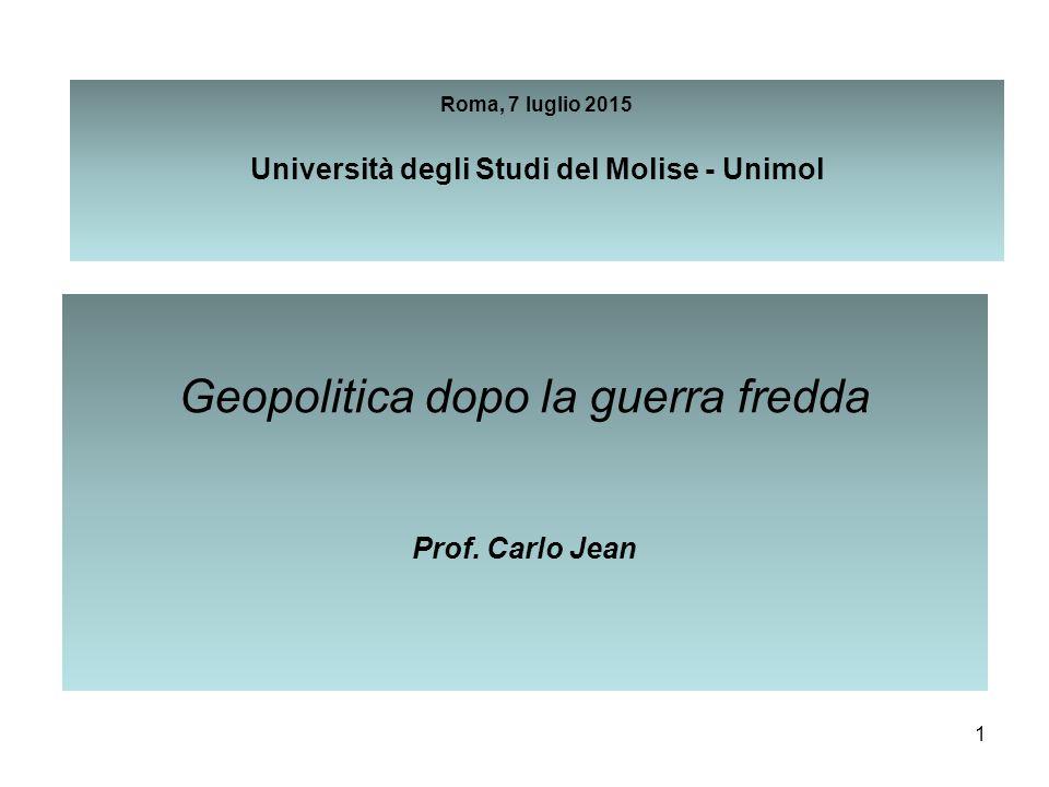 1 Roma, 7 luglio 2015 Università degli Studi del Molise - Unimol Geopolitica dopo la guerra fredda Prof. Carlo Jean
