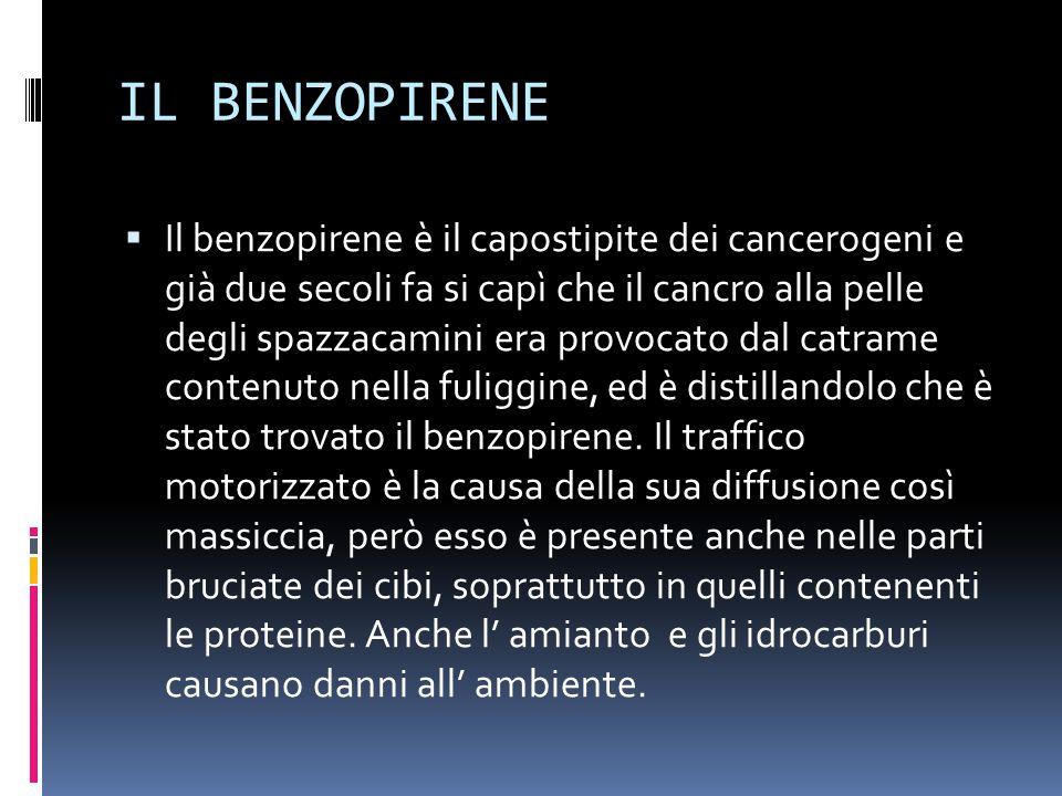 IL BENZOPIRENE  Il benzopirene è il capostipite dei cancerogeni e già due secoli fa si capì che il cancro alla pelle degli spazzacamini era provocato dal catrame contenuto nella fuliggine, ed è distillandolo che è stato trovato il benzopirene.