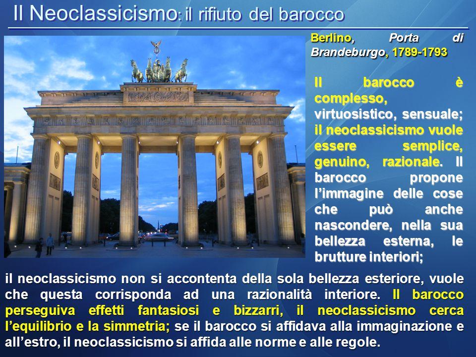 Il Neoclassicismo : il rifiuto del barocco Berlino, Porta di Brandeburgo, 1789-1793 il neoclassicismo non si accontenta della sola bellezza esteriore,