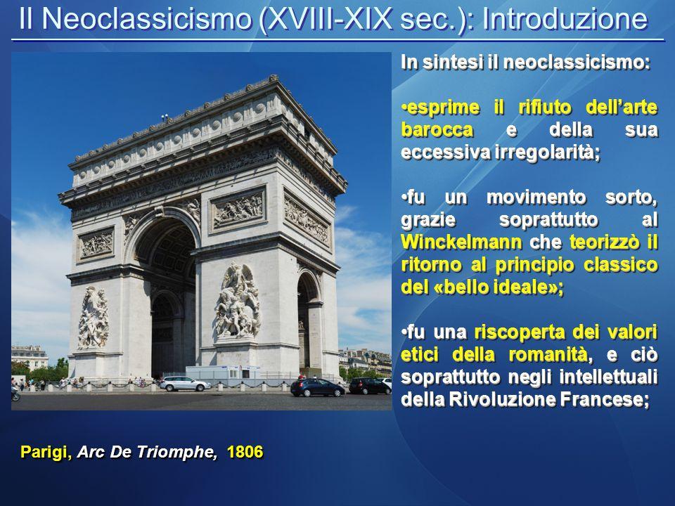 Il Neoclassicismo (XVIII-XIX sec.): Introduzione Parigi, Arc De Triomphe, 1806 In sintesi il neoclassicismo: esprime il rifiuto dell'arte barocca e de