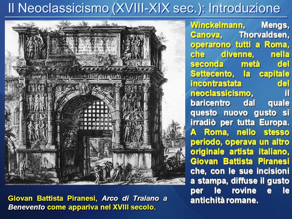 Il Neoclassicismo (XVIII-XIX sec.): Introduzione Giovan Battista Piranesi, Arco di Traiano a Benevento come appariva nel XVIII secolo. Winckelmann, Me