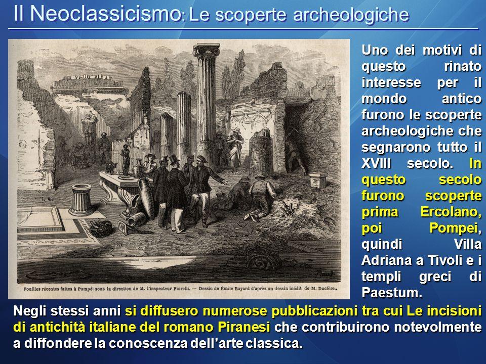 Il Neoclassicismo : Le scoperte archeologiche Giovan Battista Piranesi, Pompei alla fine del XVII secolo Con queste campagne di scavo, non solo si ampliò la conoscenza del passato, ma fu chiaro il rapporto, nel mondo classico, tra arte greca e arte romana.