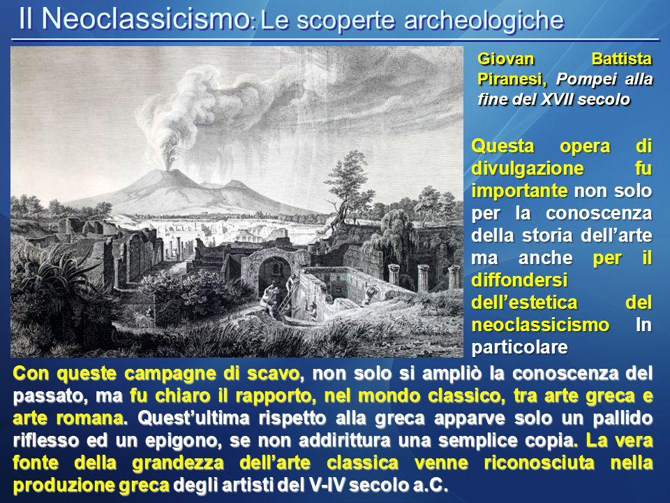 Il Neoclassicismo : Le scoperte archeologiche Giovan Battista Piranesi, Pompei alla fine del XVII secolo Con queste campagne di scavo, non solo si amp
