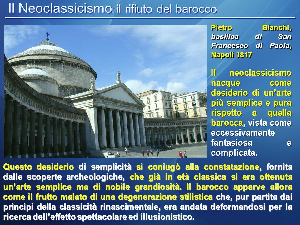 Il Neoclassicismo : il rifiuto del barocco Pietro Bianchi, basilica di San Francesco di Paola, Napoli 1817 Questo desiderio di semplicità si coniugò a