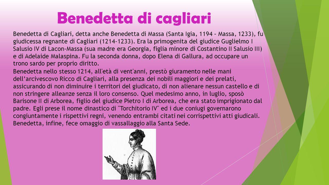Benedetta di cagliari Benedetta di Cagliari, detta anche Benedetta di Massa (Santa Igia, 1194 – Massa, 1233), fu giudicessa regnante di Cagliari (1214-1233).
