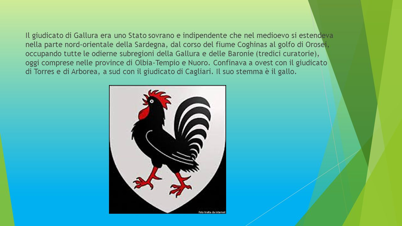 Il giudicato di Gallura era uno Stato sovrano e indipendente che nel medioevo si estendeva nella parte nord-orientale della Sardegna, dal corso del fiume Coghinas al golfo di Orosei, occupando tutte le odierne subregioni della Gallura e delle Baronie (tredici curatorie), oggi comprese nelle province di Olbia-Tempio e Nuoro.
