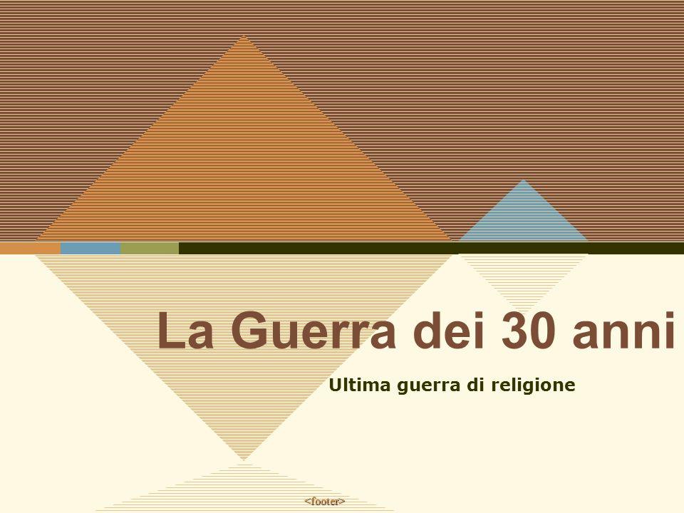 <footer> La Guerra dei 30 anni Ultima guerra di religione