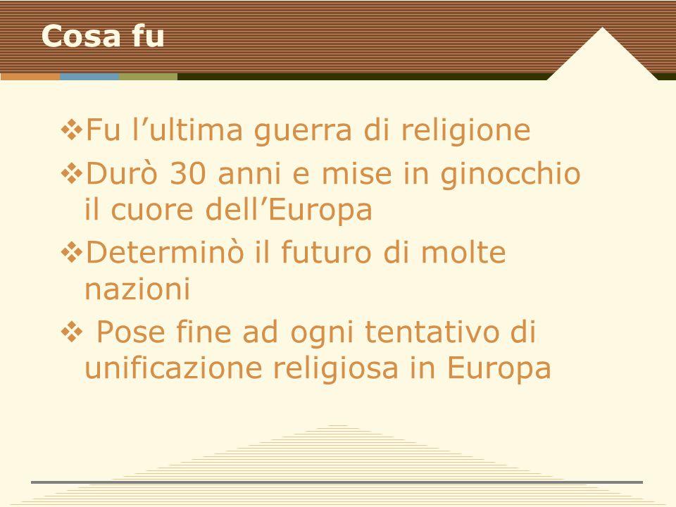 Cosa fu  Fu l'ultima guerra di religione  Durò 30 anni e mise in ginocchio il cuore dell'Europa  Determinò il futuro di molte nazioni  Pose fine ad ogni tentativo di unificazione religiosa in Europa