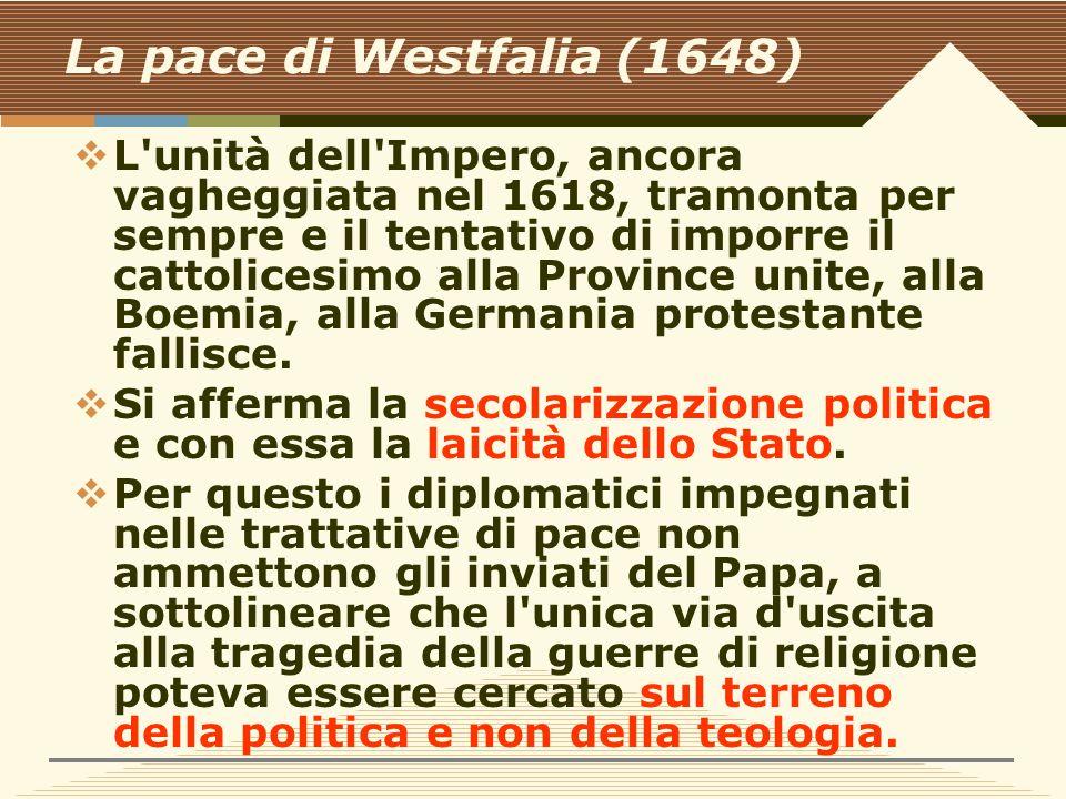 La pace di Westfalia (1648)  L unità dell Impero, ancora vagheggiata nel 1618, tramonta per sempre e il tentativo di imporre il cattolicesimo alla Province unite, alla Boemia, alla Germania protestante fallisce.