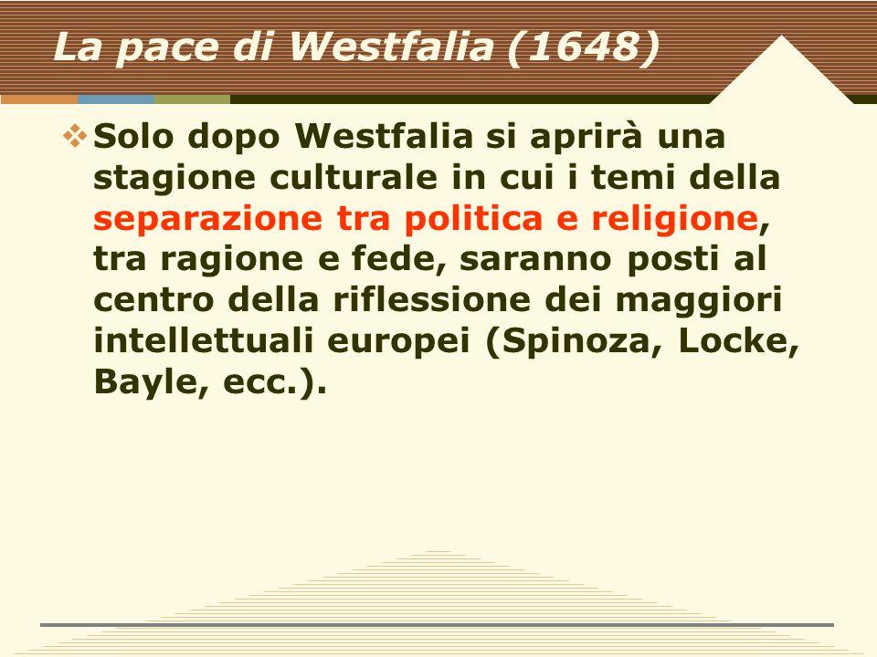 La pace di Westfalia (1648)  Solo dopo Westfalia si aprirà una stagione culturale in cui i temi della separazione tra politica e religione, tra ragione e fede, saranno posti al centro della riflessione dei maggiori intellettuali europei (Spinoza, Locke, Bayle, ecc.).