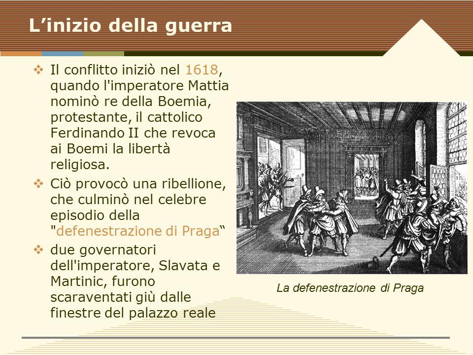 L'inizio della guerra  Il conflitto iniziò nel 1618, quando l imperatore Mattia nominò re della Boemia, protestante, il cattolico Ferdinando II che revoca ai Boemi la libertà religiosa.