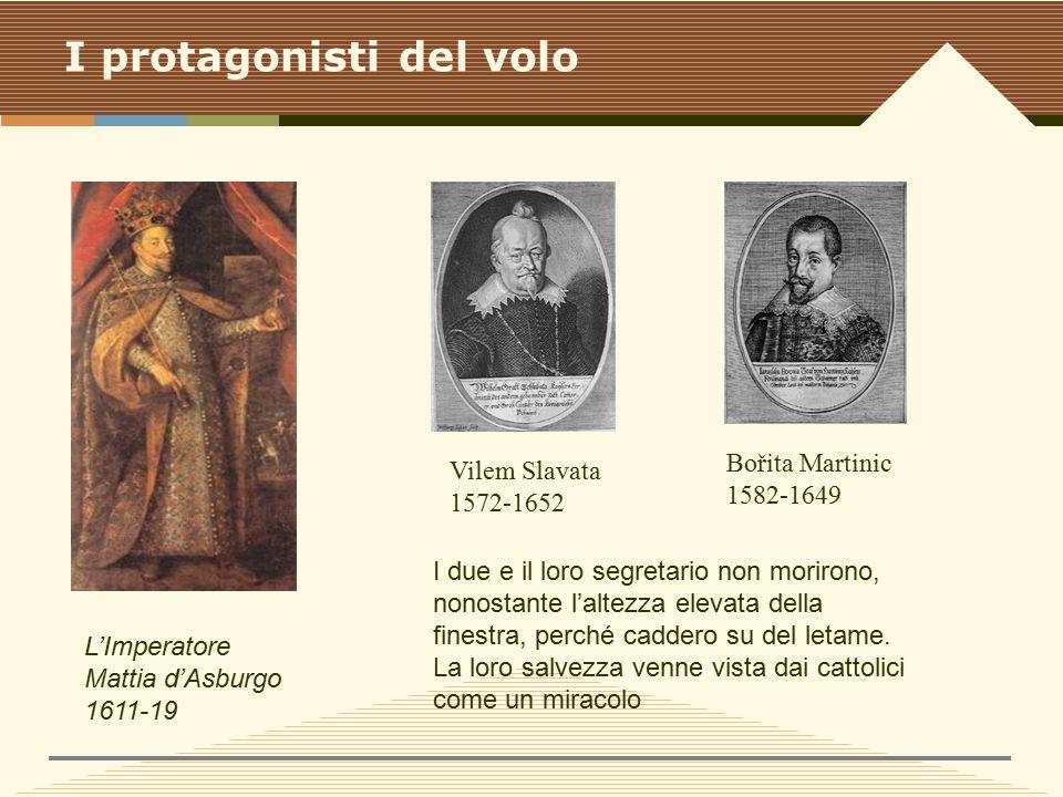 I protagonisti del volo L'Imperatore Mattia d'Asburgo 1611-19 Vilem Slavata 1572-1652 Bořita Martinic 1582-1649 I due e il loro segretario non morirono, nonostante l'altezza elevata della finestra, perché caddero su del letame.