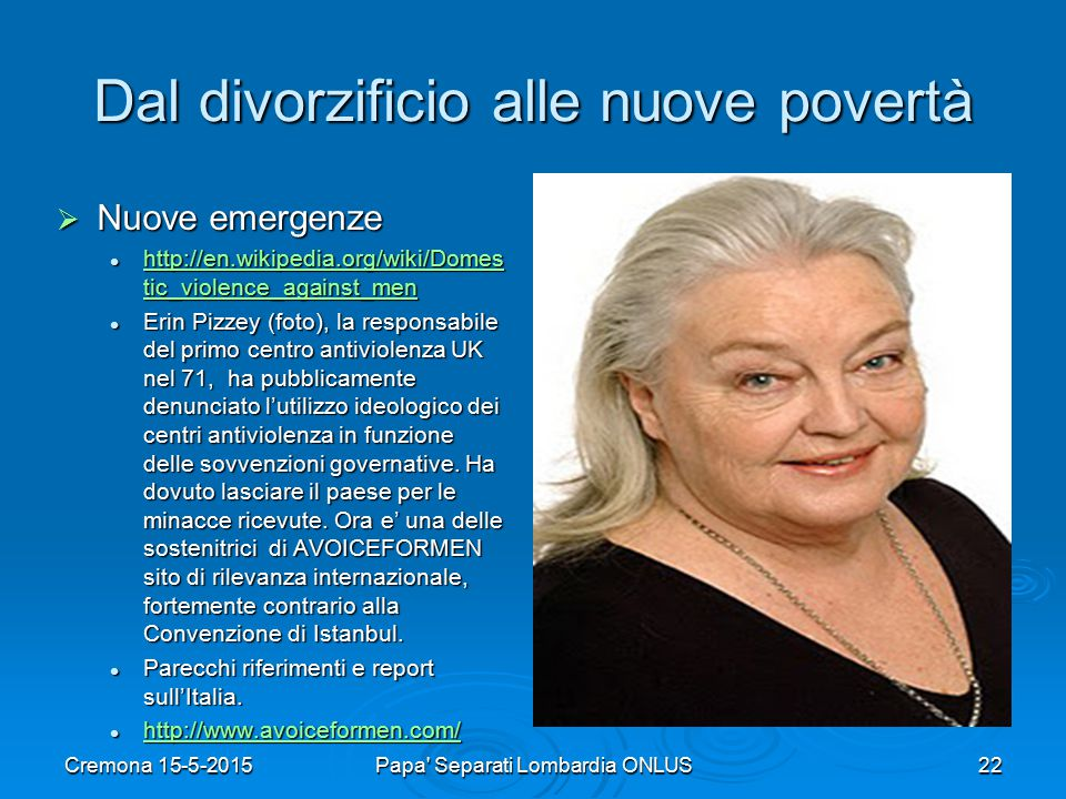 Dal divorzificio alle nuove povertà  Nuove emergenze http://en.wikipedia.org/wiki/Domes tic_violence_against_men http://en.wikipedia.org/wiki/Domes tic_violence_against_men http://en.wikipedia.org/wiki/Domes tic_violence_against_men http://en.wikipedia.org/wiki/Domes tic_violence_against_men Erin Pizzey (foto), la responsabile del primo centro antiviolenza UK nel 71, ha pubblicamente denunciato l'utilizzo ideologico dei centri antiviolenza in funzione delle sovvenzioni governative.