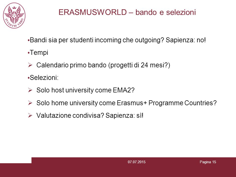 Pagina 15 ERASMUSWORLD – bando e selezioni Bandi sia per studenti incoming che outgoing? Sapienza: no! Tempi  Calendario primo bando (progetti di 24