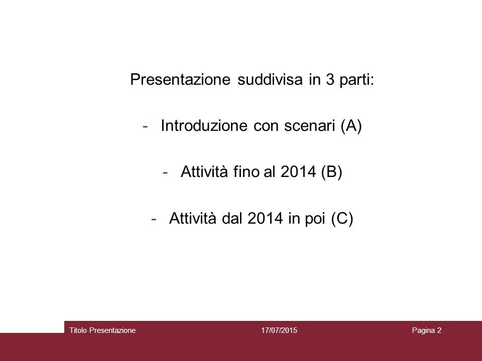 Presentazione suddivisa in 3 parti: -Introduzione con scenari (A) -Attività fino al 2014 (B) -Attività dal 2014 in poi (C) 17/07/2015Titolo Presentazi