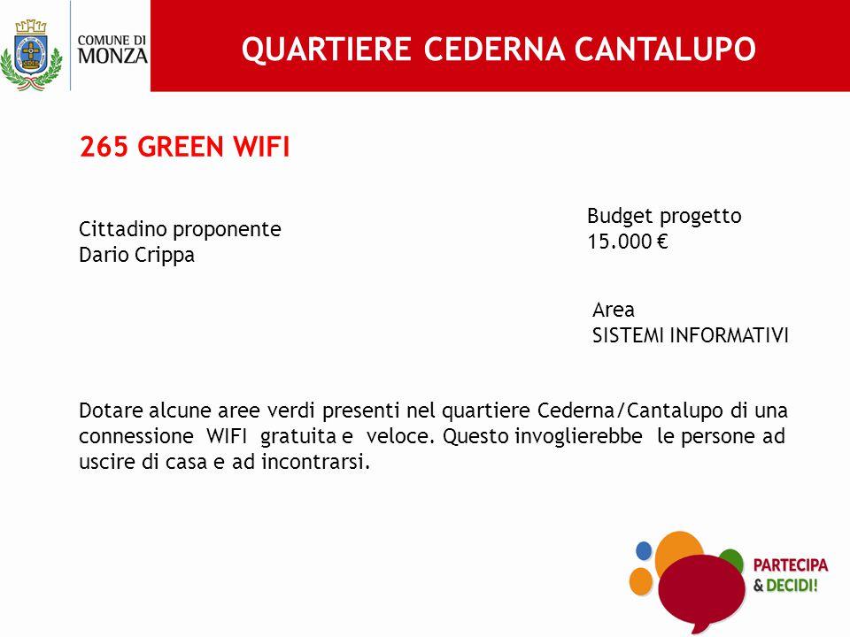 265 GREEN WIFI Cittadino proponente Dario Crippa Budget progetto 15.000 € Area SISTEMI INFORMATIVI Dotare alcune aree verdi presenti nel quartiere Cederna/Cantalupo di una connessione WIFI gratuita e veloce.