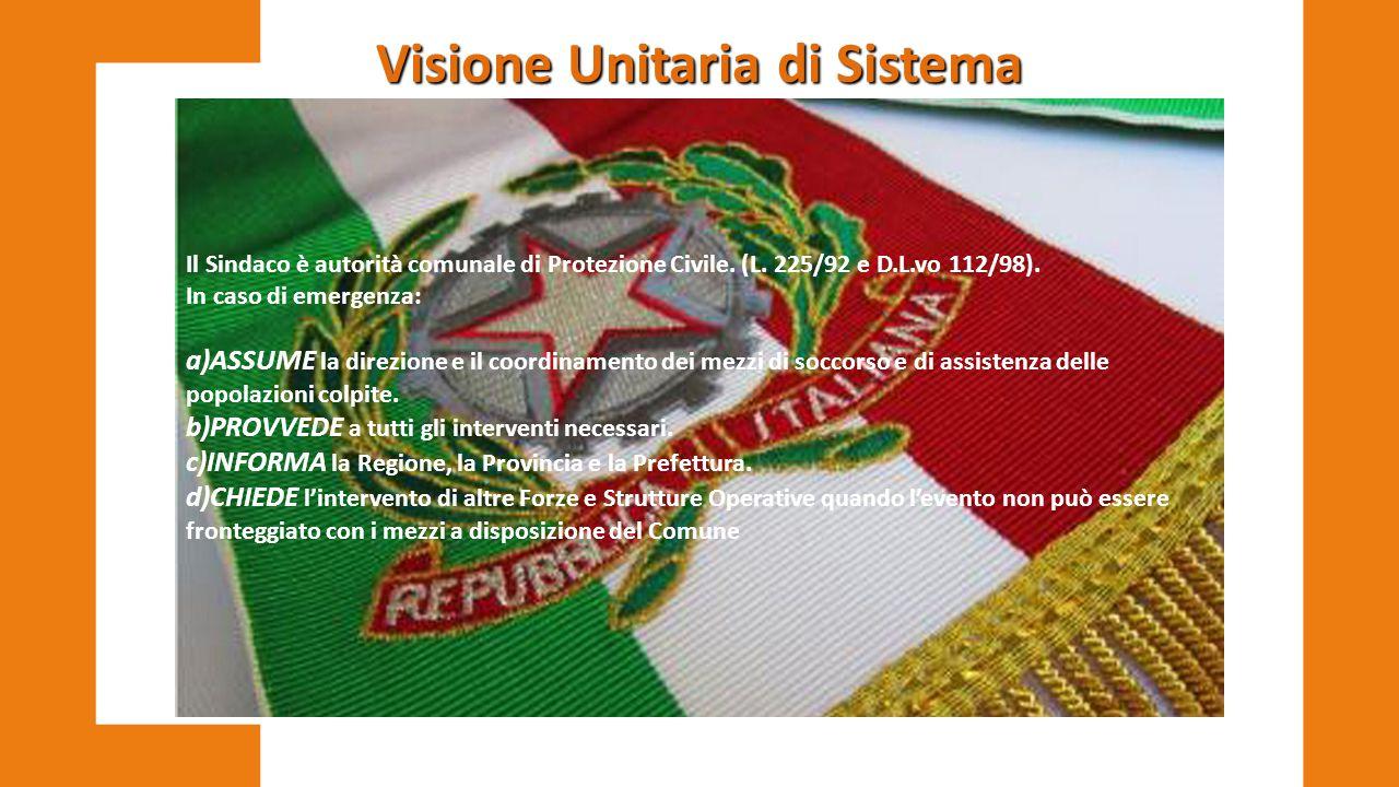 Visione Unitaria di Sistema Il Sindaco è autorità comunale di Protezione Civile. (L. 225/92 e D.L.vo 112/98). In caso di emergenza: a)ASSUME la direzi