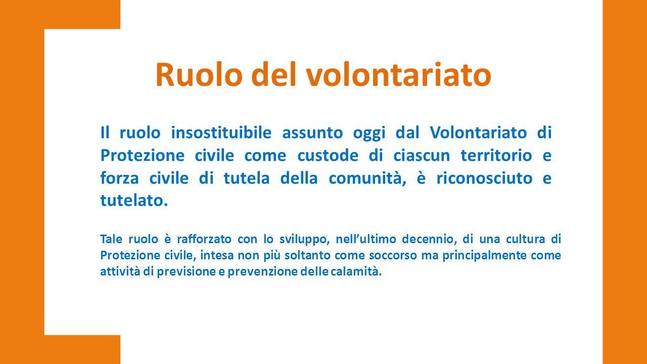 Ruolo del volontariato Il ruolo insostituibile assunto oggi dal Volontariato di Protezione civile come custode di ciascun territorio e forza civile di