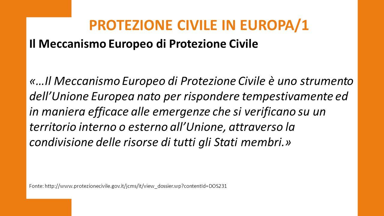 PROTEZIONE CIVILE IN EUROPA/1 Il Meccanismo Europeo di Protezione Civile «…Il Meccanismo Europeo di Protezione Civile è uno strumento dell'Unione Euro