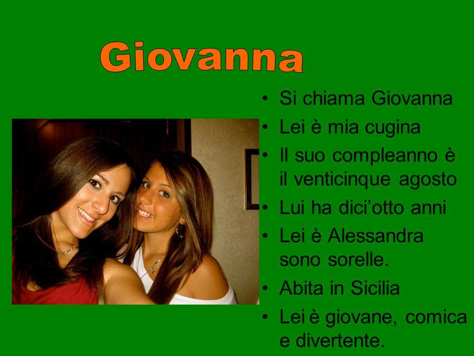 Si chiama Giovanna Lei è mia cugina Il suo compleanno è il venticinque agosto Lui ha dici'otto anni Lei è Alessandra sono sorelle. Abita in Sicilia Le
